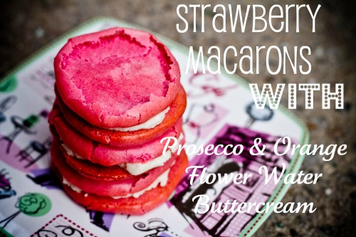 strawberry macarons with Prosecco and Orange Flower Water buttercream
