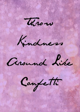 Throw Kindness Around Like Confetti - a little kindness goes a long way